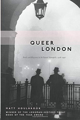Queer London: Perils and Pleasures in the: Houlbrook, Matt