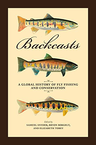 Backcasts: A Global History of Fly Fishing and Conservation (Hardcover): Samuel Snyder