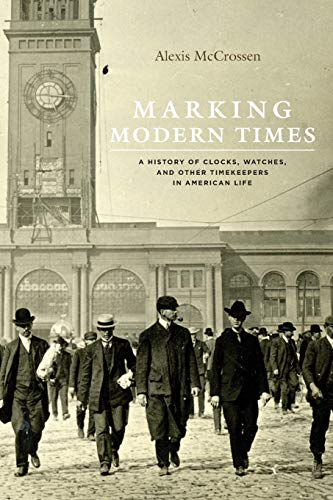 Marking Modern Times: A History of Clocks, Watches, and Other Timekeepers in American Life: ...