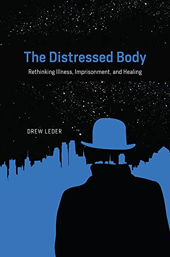 The Distressed Body: Rethinking Illness, Imprisonment, and Healing (Hardcover): Drew Leder