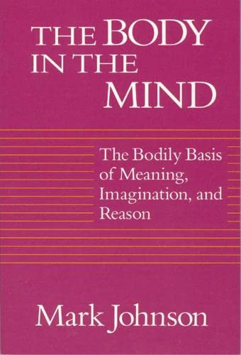 9780226403182: The Body in the Mind: The Bodily Basis of Meaning, Imagination, and Reason