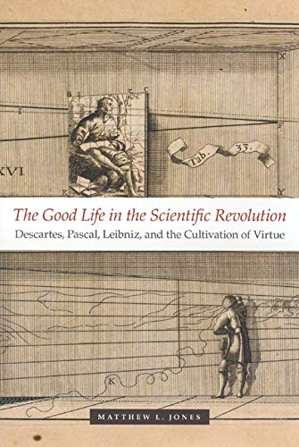9780226409542: The Good Life in the Scientific Revolution: Descartes, Pascal, Leibniz, and the Cultivation of Virtue