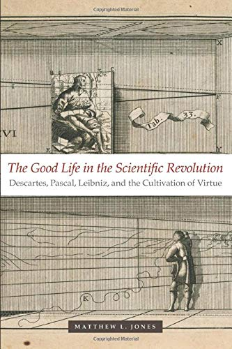 9780226409559: The Good Life in the Scientific Revolution: Descartes, Pascal, Leibniz, and the Cultivation of Virtue