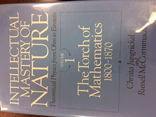 Intellectual Mastery of Nature: Theoretical Physics from: Jungnickel, Christa, McCormmach,