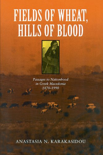 FIELDS OF WHEAT, HILLS OF BLOOD. passages to nationhood in Greek Macedonia 1870 - 1990.
