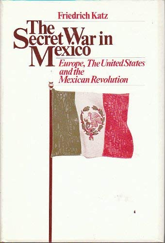 The Secret War In Mexico: Europe, The United States, And The Mexican Revolution.: Katz, Friedrich.