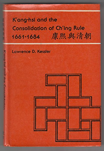 K'ang-hsi and the Consolidation of Ch'ing Rule, 1661-1684: Kessler, Lawrence D.