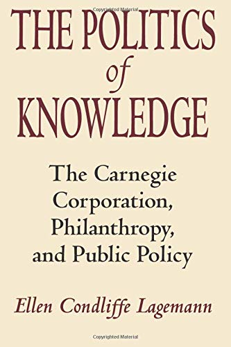 9780226467801: The Politics of Knowledge: The Carnegie Corporation, Philanthropy, and Public Policy