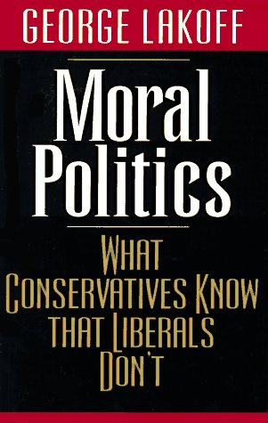 Moral Politics: What Conservatives Know That Liberals Don't (9780226467962) by George Lakoff
