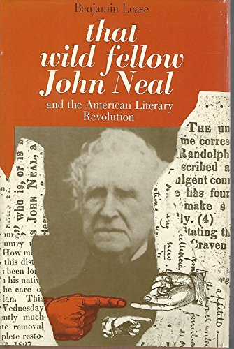 That Wild Fellow John Neal and the American Literary Revolution.: LEASE, BENJ.