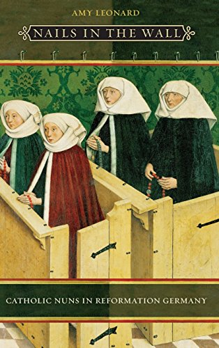 Nails in the Wall: Catholic Nuns in Reformation Germany (Women in Culture and Society): Amy Leonard