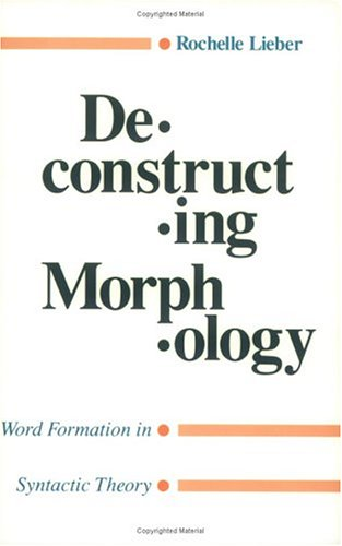 Deconstructing Morphology: Word Formation in Syntactic Theory.: Lieber, Rochelle