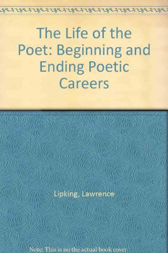 The Life of the Poet: Beginning and Ending Poetic Careers: Lipking, Lawrence