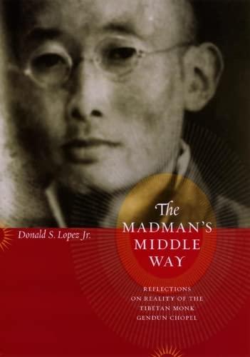 The Madman's Middle Way: Reflections on Reality of the Tibetan Monk Gendun Chopel: Lopez, ...