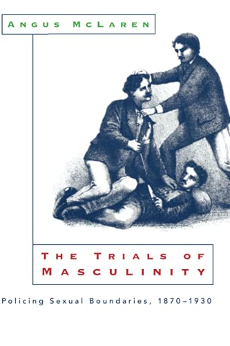 9780226500683: The Trials of Masculinity: Policing Sexual Boundaries, 1870-1930 (The Chicago Series on Sexuality, History, and Society)