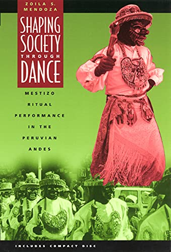 Shaping Society Through Dance: Mestizo Ritual Performance in the Peruvian Andes: Zoila S. Mendoza