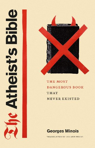 The Atheist's Bible: The Most Dangerous Book That Never Existed: Minois, Georges