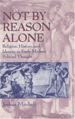 Not by reason alone : religion , history , and identity in early modern political thought.: ...