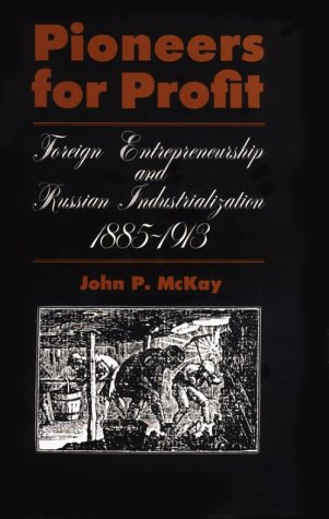 Pioneers for Profit: Foreign Entrepreneurship and Russian: McKay, John P.