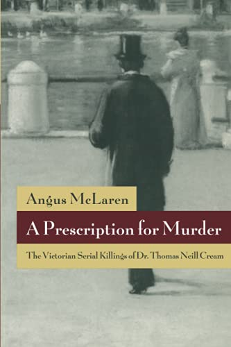 9780226560687: A Prescription for Murder: The Victorian Serial Killings of Dr. Thomas Neill Cream (The Chicago Series on Sexuality, History, and Society)