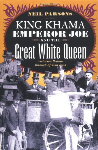 KING KHAMA, EMPEROR JOE AND THE GREAT WHITE QUEEN. Victorian Britain through African eyes.