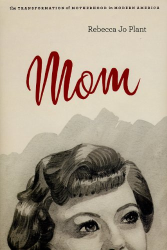 Mom: The Transformation of Motherhood in Modern America: Plant, Rebecca Jo