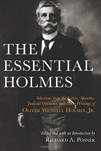 The Essential Holmes: Selections from the Letters, Speeches, Judicial Opinions, and Other Writings ...