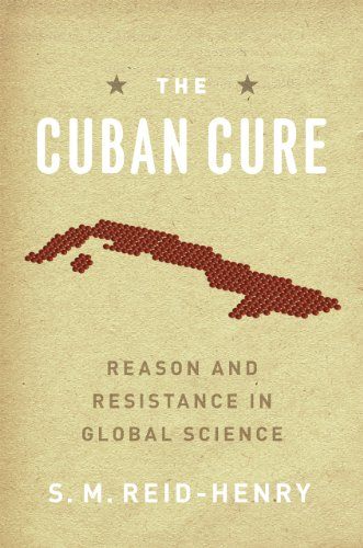 The Cuban Cure: Reason and Resistance in Global Science: Reid-Henry, S. M.