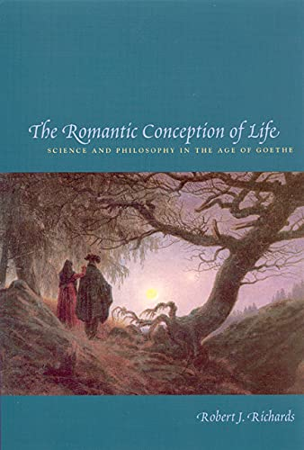 9780226712116: Richards, R: Romantic Conception of Life: Science and Philosophy in the Age of Goethe (Science and Its Conceptual Foundations)