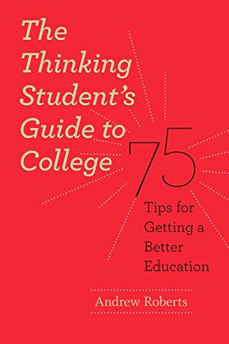 The Thinking Student S Guide To College: 75 Tips For Getting A Better Education