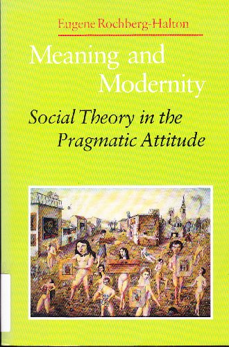 Meaning and Modernity: Social Theory in the Pragmatic Attitude: Rochberg-Halton, Eugene