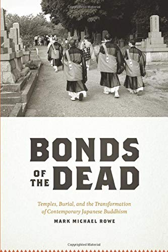 Bonds of the Dead: Temples, Burial, and the Transformation of Contemporary Japanese Buddhism (...