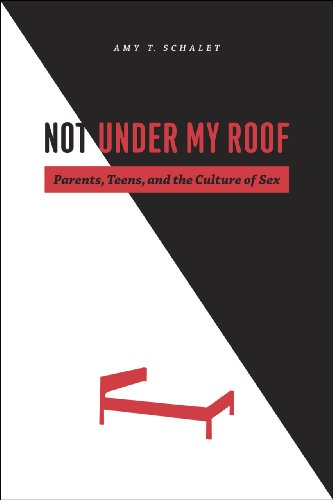 9780226736198: Not Under My Roof: Parents, Teens, and the Culture of Sex