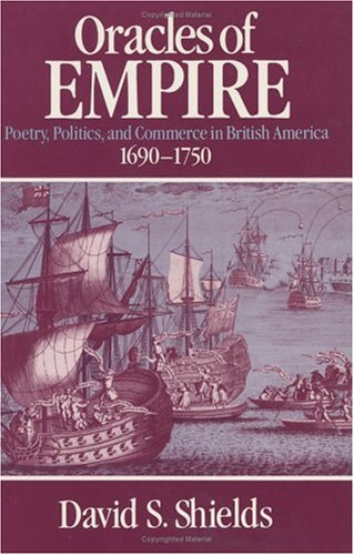 Oracles of Empire : poetry, politics, and commerce in Britisch America 1690-1750.: Shields, David S...