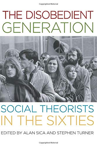 The disobedient generation : social theorists in the sixties: Sica, Alan & Stephen Turner