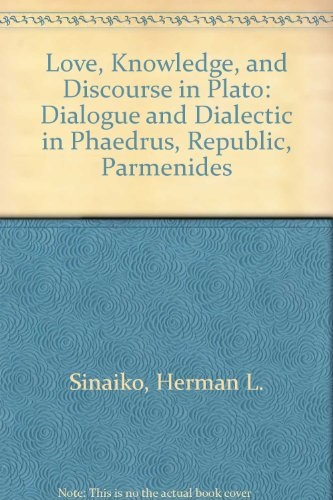 Love, Knowledge, and Discourse in Plato Dialogue and Dialectic in Phaedrus, Republic, Parmenides: ...