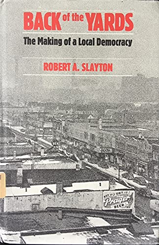Back of the Yards: The Making of a Local Democracy: Robert A. Slayton