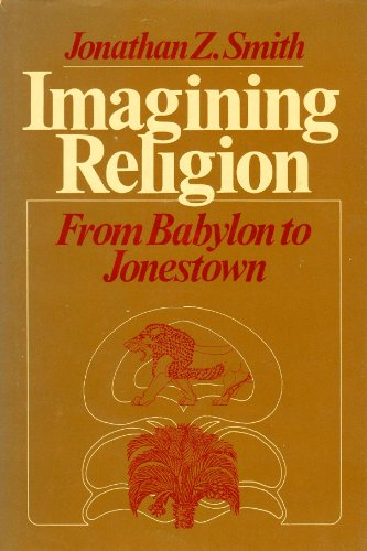Imagining Religion: From Babylon to Jonestown (Chicago studies in the history of Judaism): Smith, ...