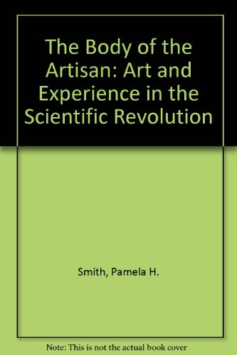 9780226764009: The Body of the Artisan: Art and Experience in the Scientific Revolution