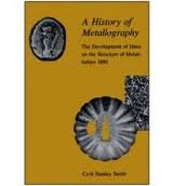9780226765631: A History of Metallography: The Development of Ideas on the Structure of Metals Before 1890
