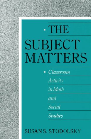 The subject matters : classroom activity in math and social studies.: Stodolsky, Susan S.