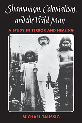 Shamanism, Colonialism, and the Wild Man: A Study in Terror and Healing: Taussig, Michael