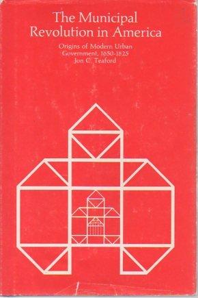 The Municipal Revolution in America: Origins of Modern Urban Government, 1650-1825: Teaford, Jon C.