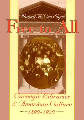 Free to All; Carnegie Libraries & Amercian Culture, 1890-1920