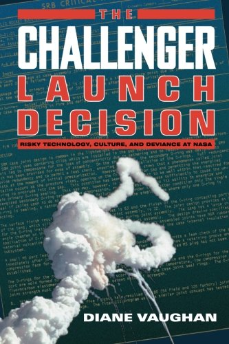 The Challenger Launch Decision: Risky Technology, Culture, and Deviance at NASA: Diane Vaughan