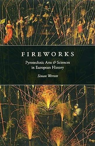 Fireworks: Pyrotechnic Arts and Sciences in European History (Hardback): Simon Werrett