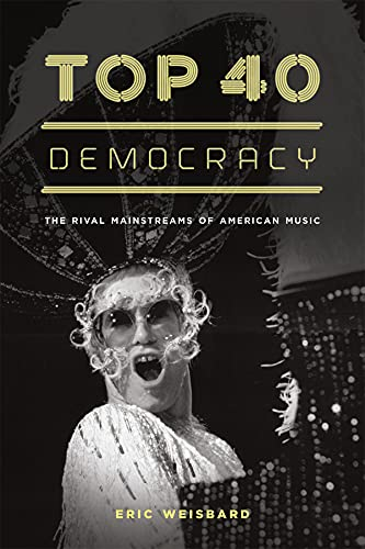Top 40 Democracy: The Rival Mainstreams of American Music (Hardback): Eric Weisbard