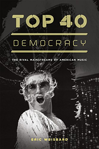 Top 40 Democracy: The Rival Mainstreams of American Music: Weisbard, Eric
