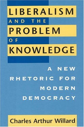 Liberalism and the problem of knowledge : a new rhetoric for modern democracy.: Willard, Charles ...
