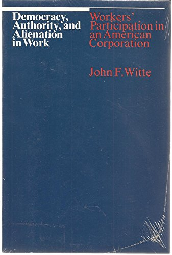 Democracy Authority and Alienation in Work Workers Participation in an American Corporation: Witte ...